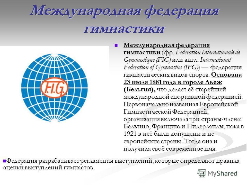 Международная федерация гимнастики Международная федерация гимнастики (фр. Federation Internationale de Gymnastique (FIG) или англ. International Federation of Gymnastics (IFG)) федерация гимнастических видов спорта. Основана 23 июля 1881 года в горо