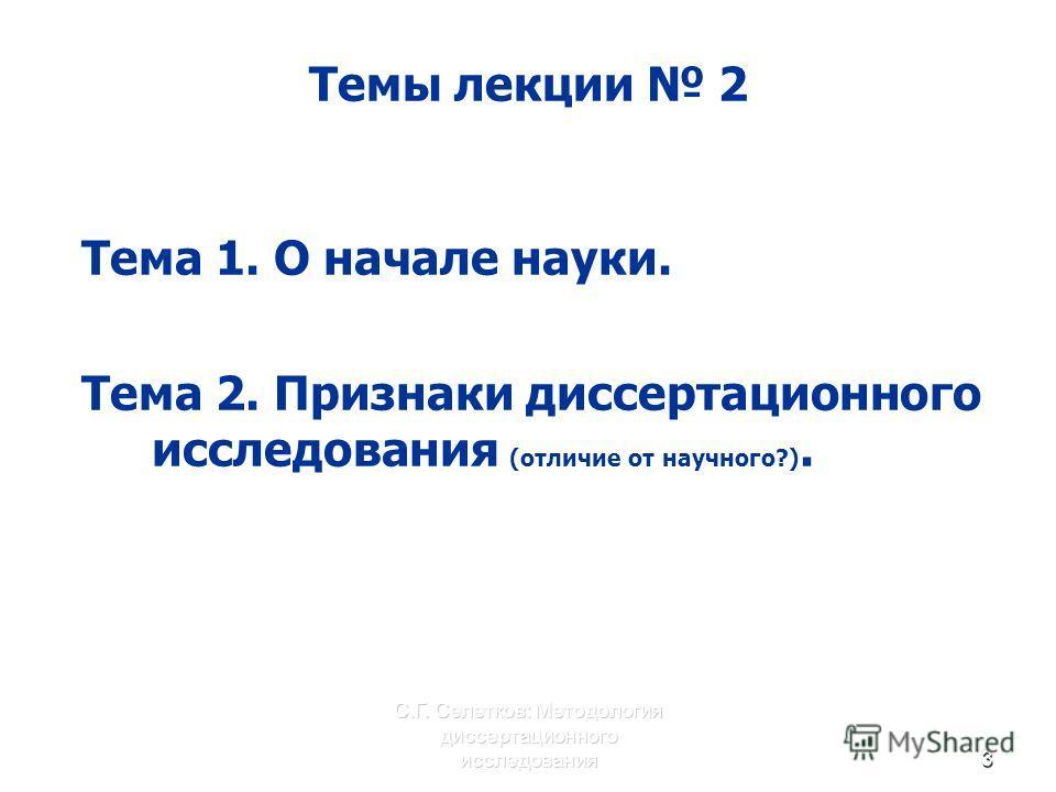 С.Г. Селетков: Методология диссертационного исследования3 Темы лекции 2 Тема 1. О начале науки. Тема 2. Признаки диссертационного исследования (отличие от научного?).