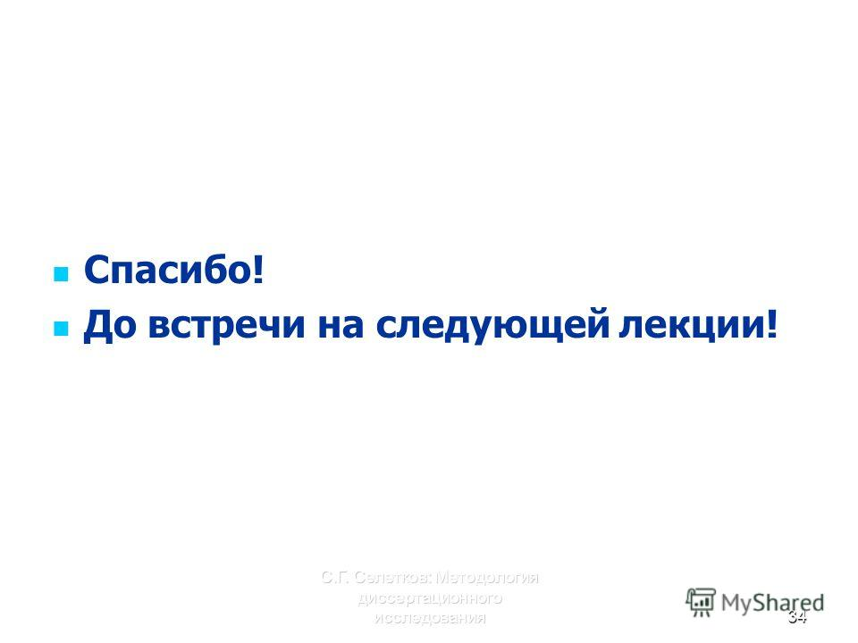 С.Г. Селетков: Методология диссертационного исследования34 Спасибо! До встречи на следующей лекции!