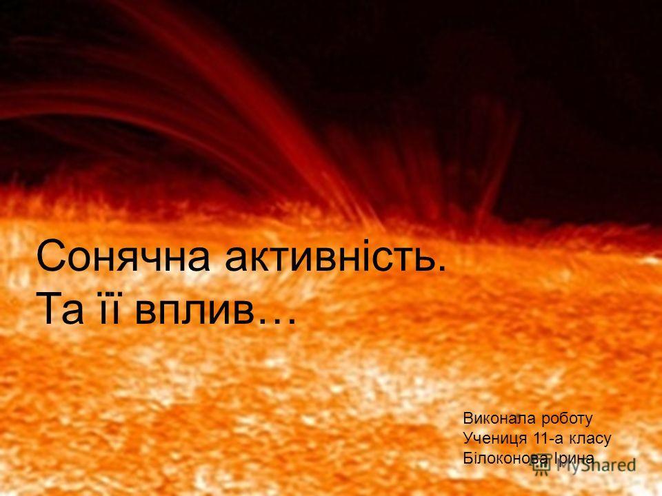 Сонячна активність. Та її вплив… Виконала роботу Учениця 11-а класу Білоконова Ірина