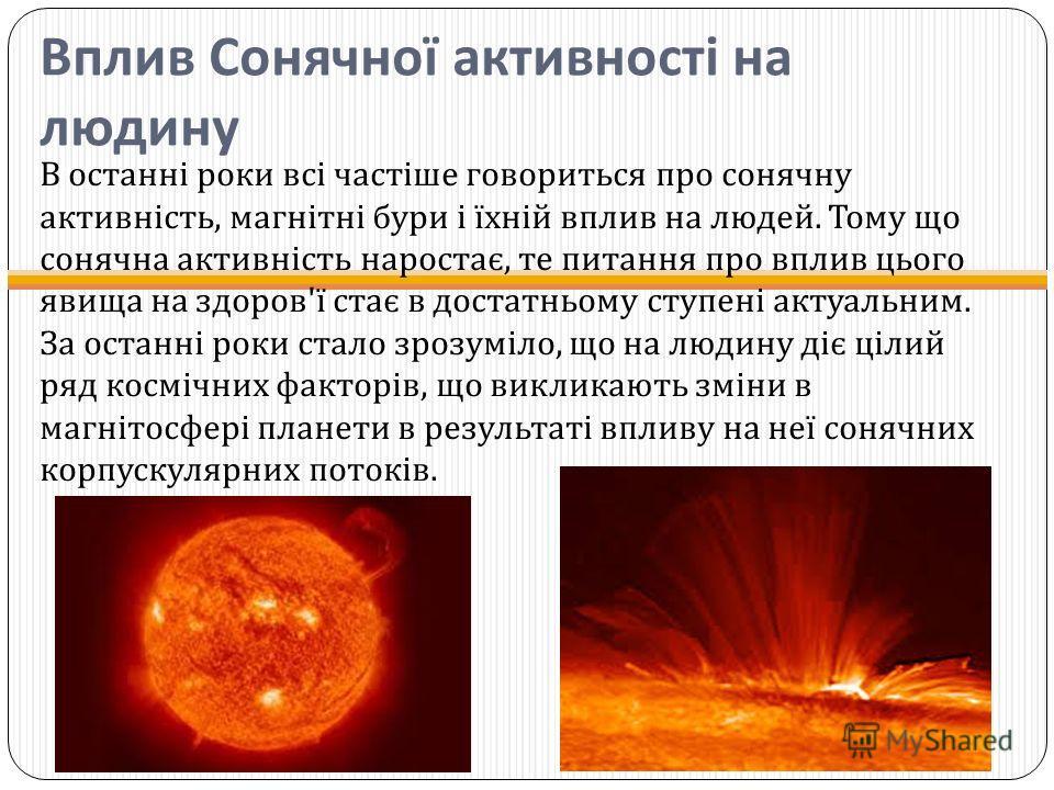 Вплив Сонячної активності на людину В останні роки всі частіше говориться про сонячну активність, магнітні бури і їхній вплив на людей. Тому що сонячна активність наростає, те питання про вплив цього явища на здоров ' ї стає в достатньому ступені акт