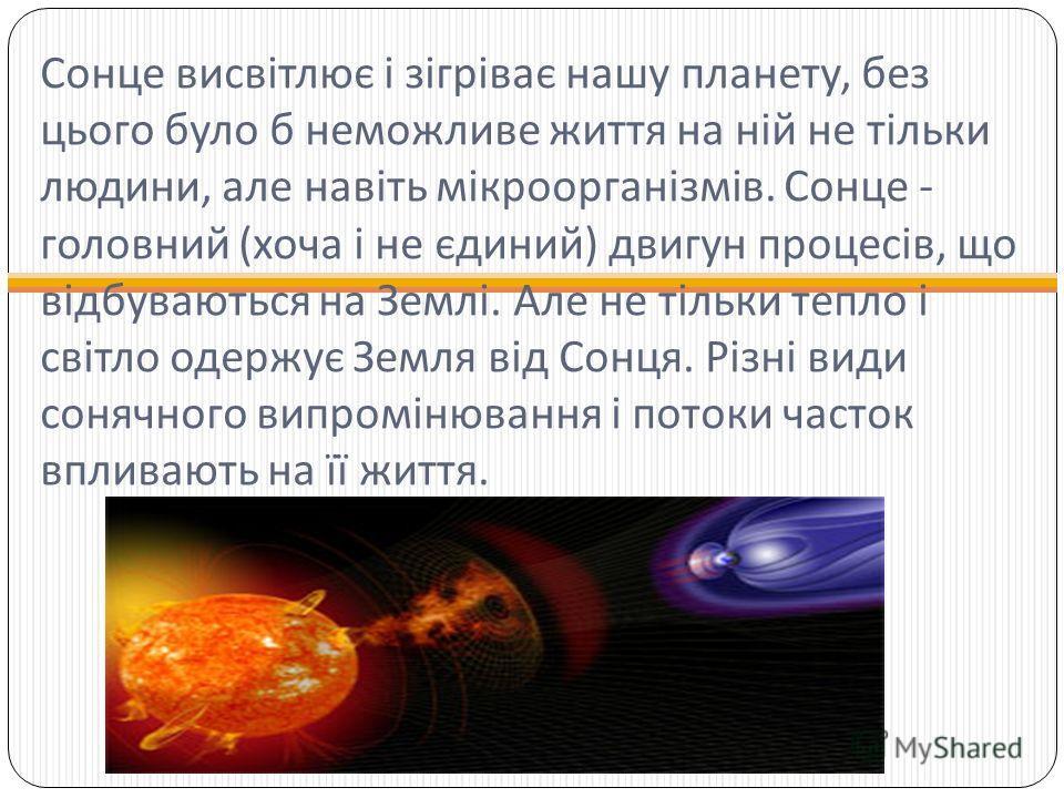 Сонце висвітлює і зігріває нашу планету, без цього було б неможливе життя на ній не тільки людини, але навіть мікроорганізмів. Сонце - головний ( хоча і не єдиний ) двигун процесів, що відбуваються на Землі. Але не тільки тепло і світло одержує Земля