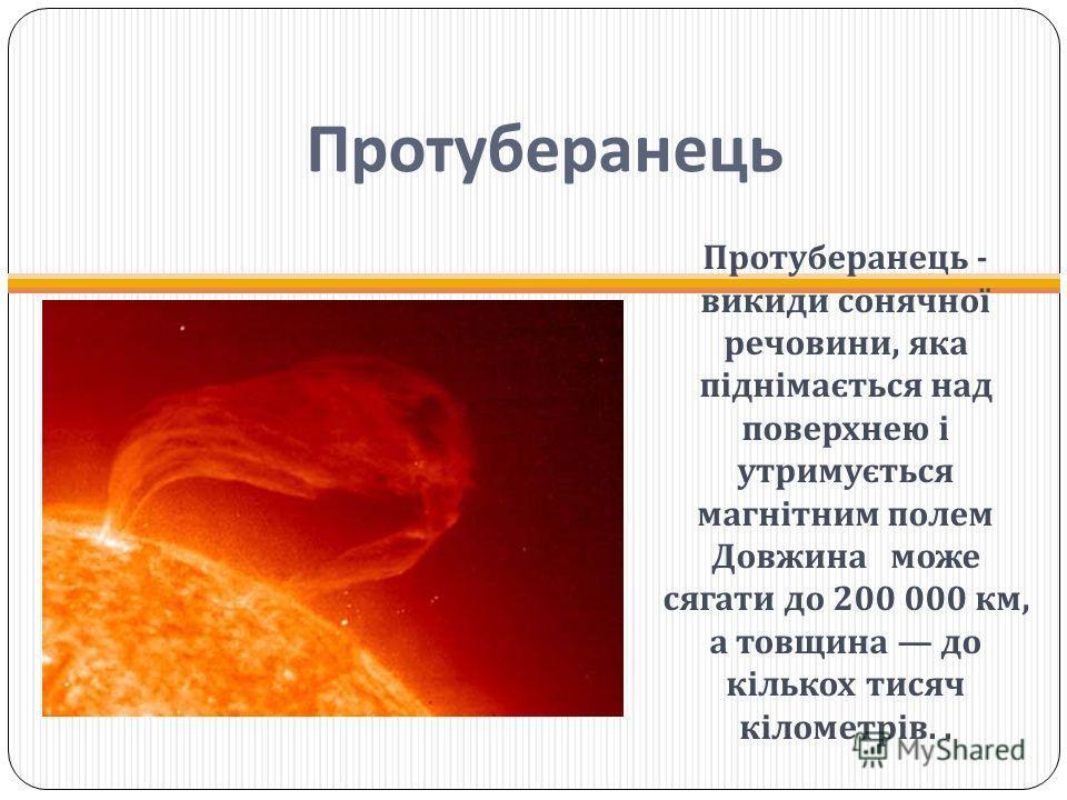 Протуберанець Протуберанець - викиди сонячної речовини, яка піднімається над поверхнею і утримується магнітним полем Довжина може сягати до 200 000 км, а товщина до кількох тисяч кілометрів..