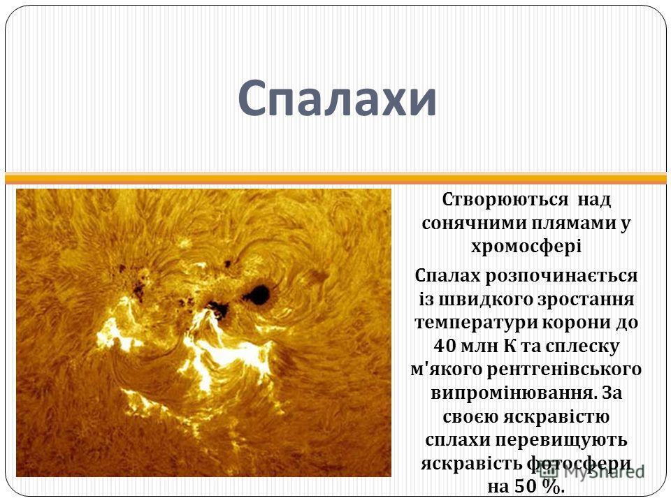 Спалахи Створюються над сонячними плямами у хромосфері Спалах розпочинається із швидкого зростання температури корони до 40 млн К та сплеску м ' якого рентгенівського випромінювання. За своєю яскравістю сплахи перевищують яскравість фотосфери на 50 %