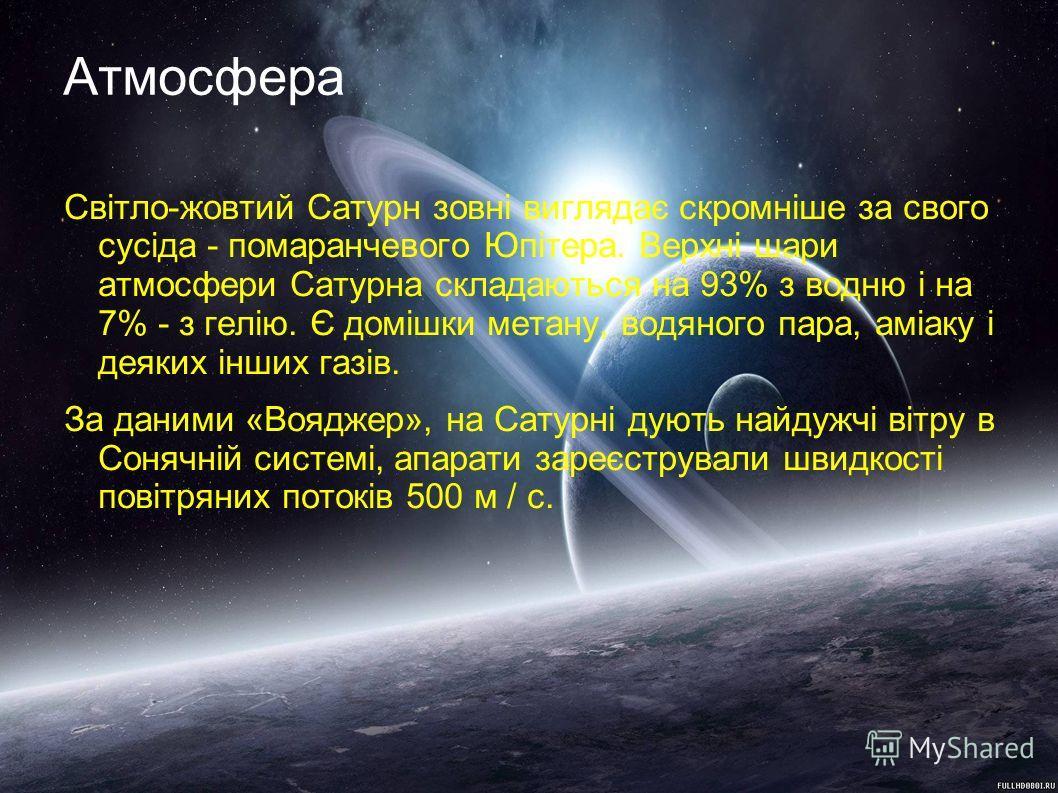 Атмосфера Світло-жовтий Сатурн зовні виглядає скромніше за свого сусіда - помаранчевого Юпітера. Верхні шари атмосфери Сатурна складаються на 93% з водню і на 7% - з гелію. Є домішки метану, водяного пара, аміаку і деяких інших газів. За даними «Вояд