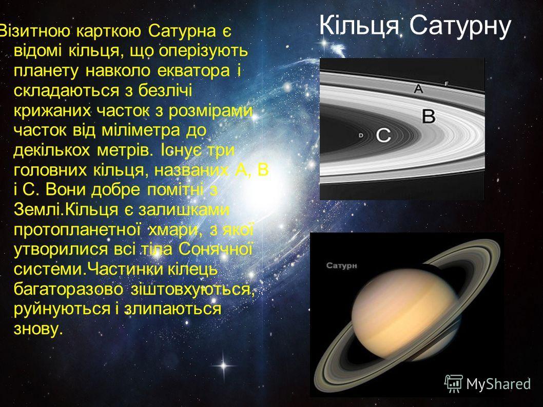 Кільця Сатурну Візитною карткою Сатурна є відомі кільця, що оперізують планету навколо екватора і складаються з безлічі крижаних часток з розмірами часток від міліметра до декількох метрів. Існує три головних кільця, названих A, B і C. Вони добре пом
