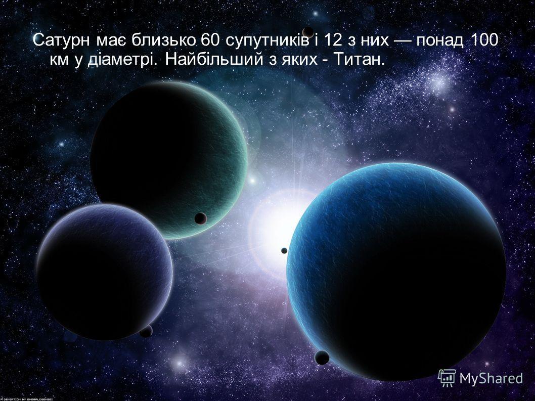Сатурн має близько 60 супутників і 12 з них понад 100 км у діаметрі. Найбільший з яких - Титан.