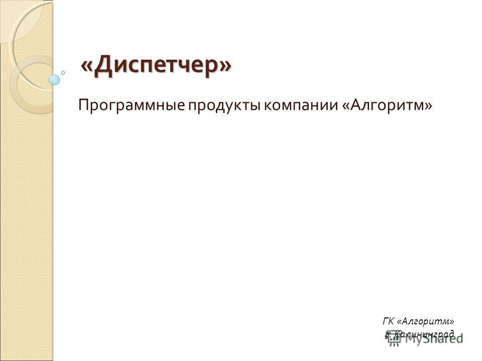 «Диспетчер» Программные продукты компании «Алгоритм» ГК «Алгоритм» г. Калининград