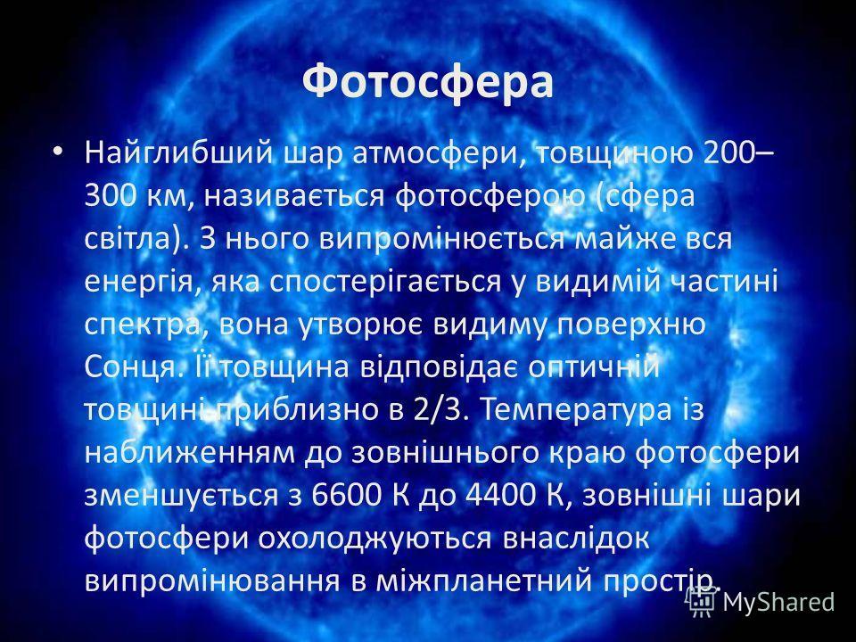 Фотосфера Найглибший шар атмосфери, товщиною 200– 300 км, називається фотосферою (сфера світла). З нього випромінюється майже вся енергія, яка спостерігається у видимій частині спектра, вона утворює видиму поверхню Сонця. Її товщина відповідає оптичн