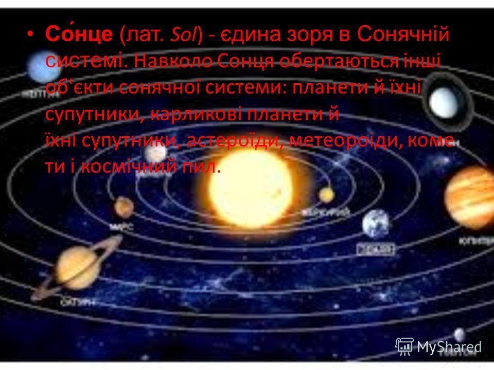 Со́нце (лат. Sol) - єдина зоря в Сонячній системі. Навколо Сонця обертаються інші об'єкти сонячної системи: планети й їхні супутники, карликові планети й їхні супутники, астероїди, метеороіди, коме ти і космічний пил.