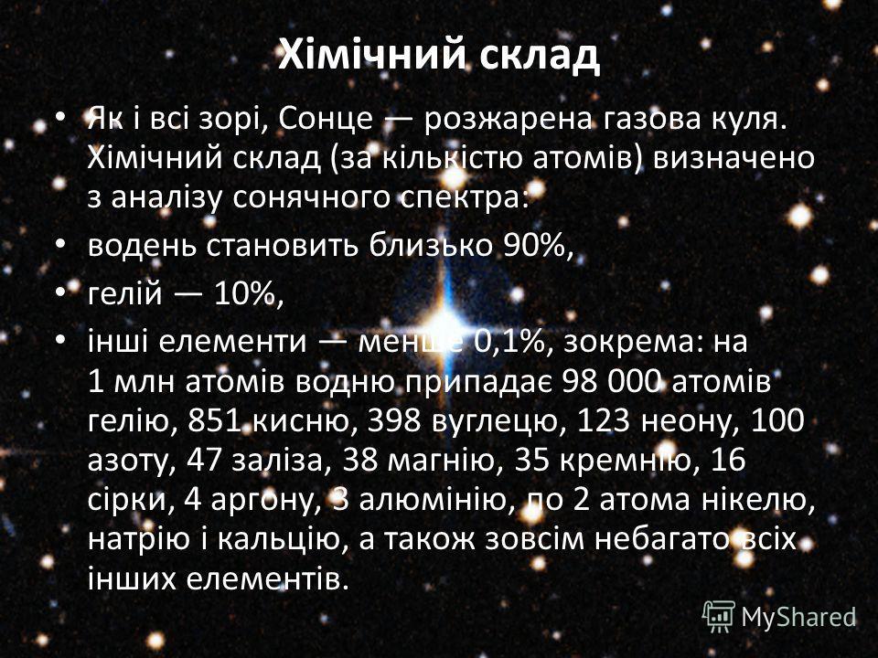 Хімічний склад Як і всі зорі, Сонце розжарена газова куля. Хімічний склад (за кількістю атомів) визначено з аналізу сонячного спектра: водень становить близько 90%, гелій 10%, інші елементи менше 0,1%, зокрема: на 1 млн атомів водню припадає 98 000 а