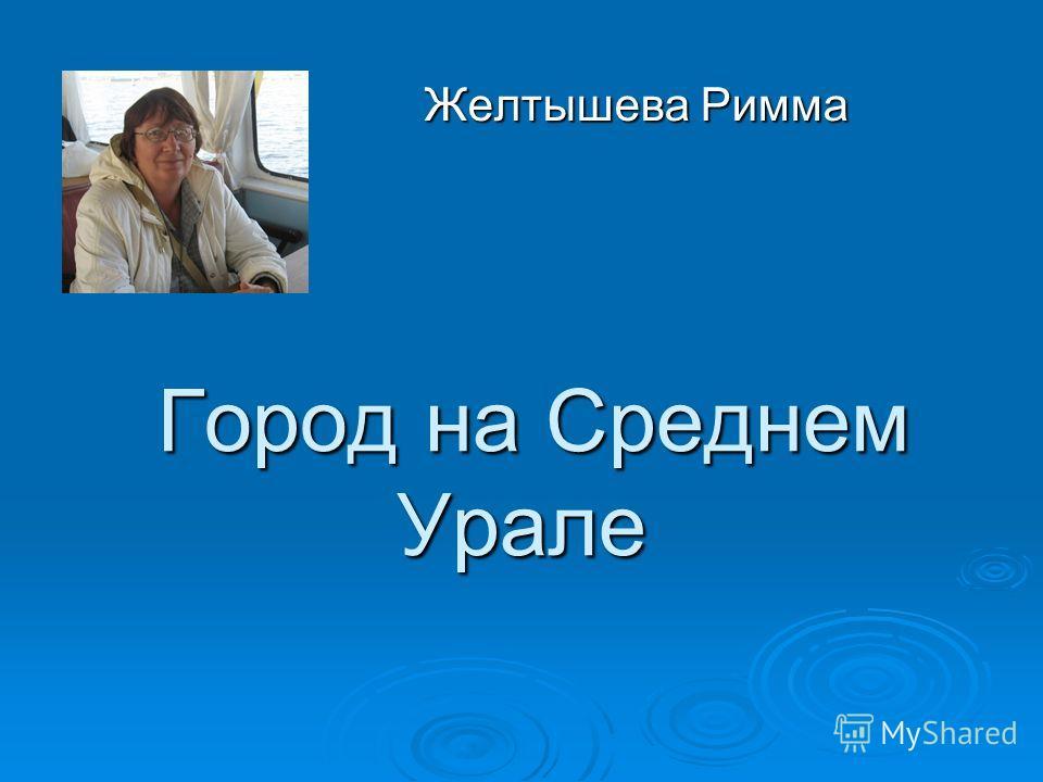 Город на Среднем Урале Город на Среднем Урале Желтышева Римма