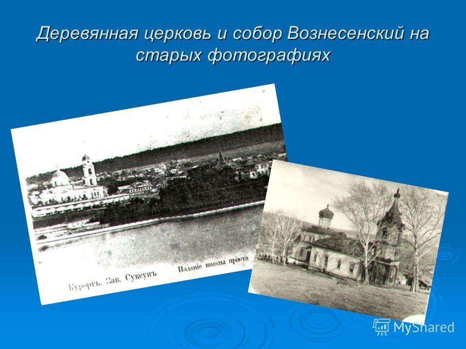 Деревянная церковь и собор Вознесенский на старых фотографиях