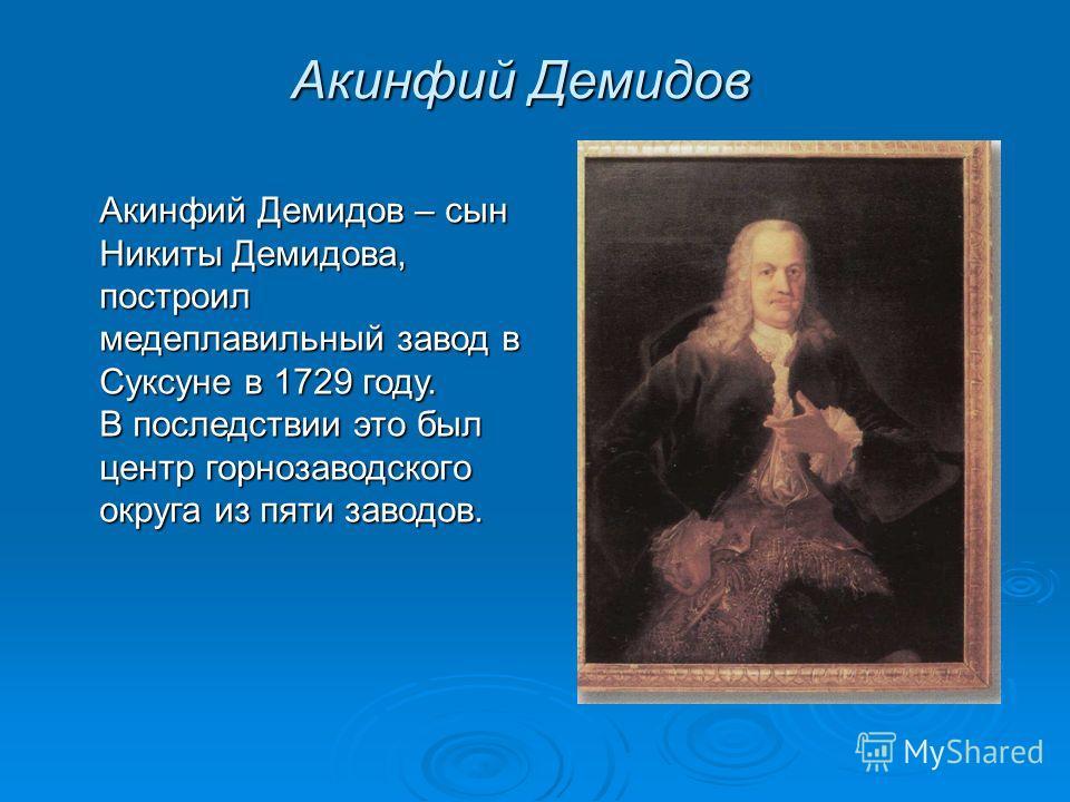 Акинфий Демидов Акинфий Демидов – сын Никиты Демидова, построил медеплавильный завод в Суксуне в 1729 году. В последствии это был центр горнозаводского округа из пяти заводов.