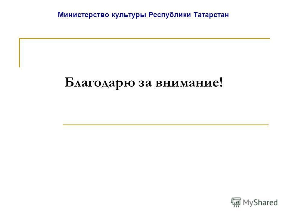Министерство культуры Республики Татарстан Благодарю за внимание!