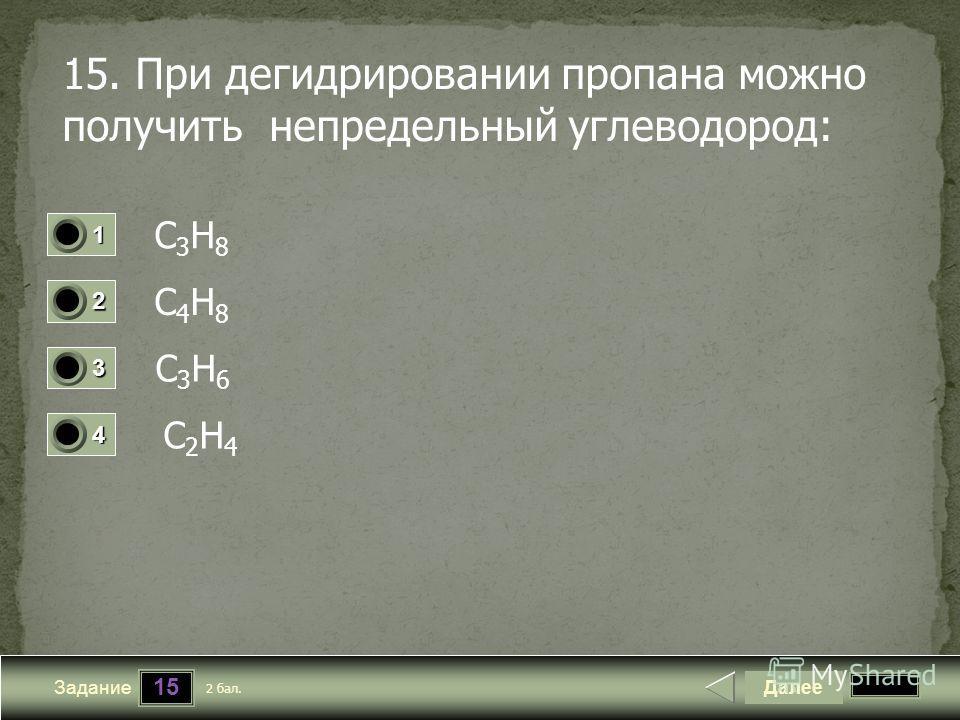 15 Задание 15. При дегидрировании пропана можно получить непредельный углеводород: С3Н8 С3Н8 С4Н8 С4Н8 С3Н6 С3Н6 С2Н4 С2Н4 Далее 2 бал. 1111 0 2222 0 3333 0 4444 0
