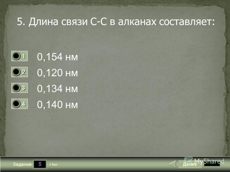 5 Задание 5. Длина связи С-С в алканах составляет: 0,154 нм 0,120 нм 0,134 нм 0,140 нм Далее 1 бал. 1111 0 2222 0 3333 0 4444 0