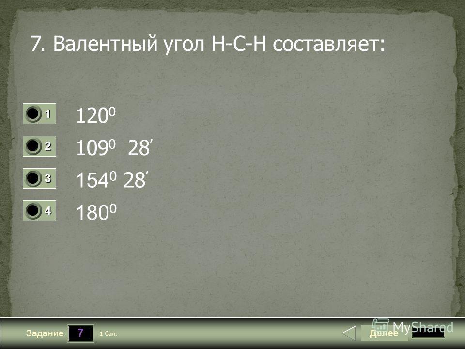 7 Задание 7. Валентный угол H-C-H составляет: 120 0 109 0 28 154 0 28 180 0 Далее 1 бал. 1111 0 2222 0 3333 0 4444 0