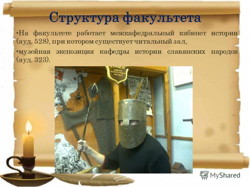 Структура факультета На факультете работает межкафедральный кабинет истории (ауд. 528), при котором существует читальный зал, музейная экспозиция кафедры истории славянских народов (ауд. 323).