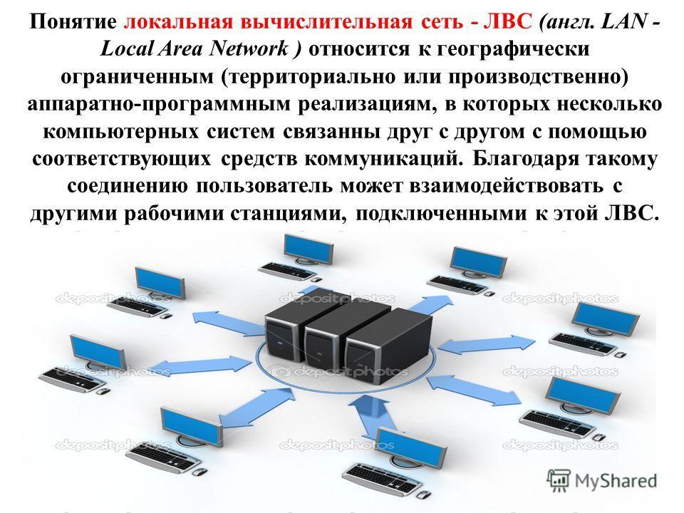 Понятие локальная вычислительная сеть - ЛВС (англ. LAN - Local Area Network ) относится к географически ограниченным (территориально или производственно) аппаратно-программным реализациям, в которых несколько компьютерных систем связанны друг с друго