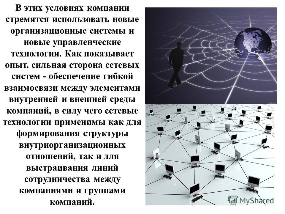 В этих условиях компании стремятся использовать новые организационные системы и новые управленческие технологии. Как показывает опыт, сильная сторона сетевых систем - обеспечение гибкой взаимосвязи между элементами внутренней и внешней среды компаний