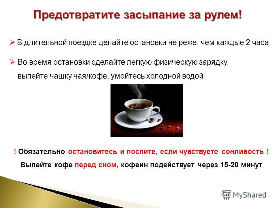 В длительной поездке делайте остановки не реже, чем каждые 2 часа Во время остановки сделайте легкую физическую зарядку, выпейте чашку чая/кофе, умойтесь холодной водой ! Обязательно остановитесь и поспите, если чувствуете сонливость ! Выпейте кофе п