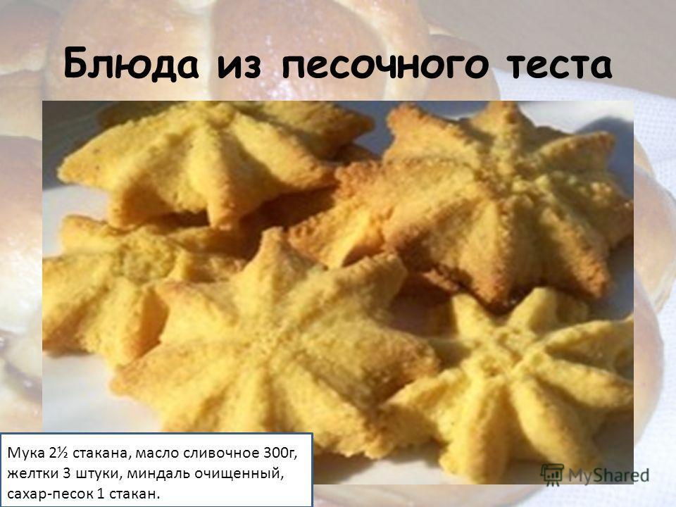 Блюда из песочного теста Мука 2½ стакана, масло сливочное 300г, желтки 3 штуки, миндаль очищенный, сахар-песок 1 стакан.
