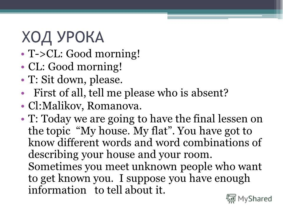 ХОД УРОКА Т->CL: Good morning! CL: Good morning! T: Sit down, please. First of all, tell me please who is absent? Cl:Malikov, Romanova. T: Today we are going to have the final lessen on the topic My house. My flat. You have got to know different word