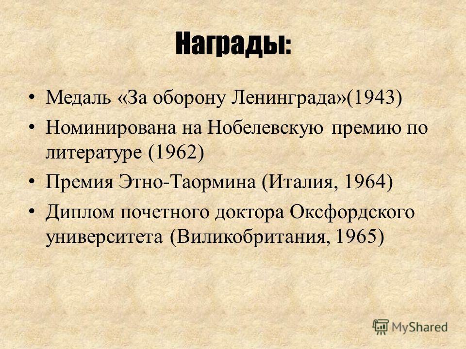 Награды: Медаль «За оборону Ленинграда»(1943) Номинирована на Нобелевскую премию по литературе (1962) Премия Этно-Таормина (Италия, 1964) Диплом почетного доктора Оксфордского университета (Виликобритания, 1965)