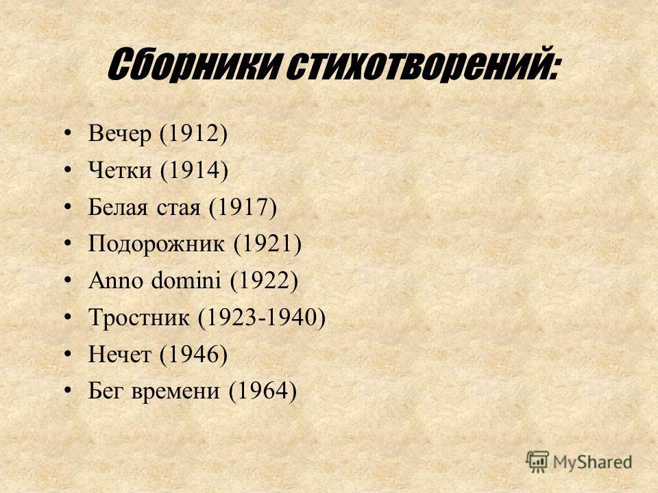 Вечер (1912) Четки (1914) Белая стая (1917) Подорожник (1921) Anno domini (1922) Тростник (1923-1940) Нечет (1946) Бег времени (1964) Сборники стихотворений: