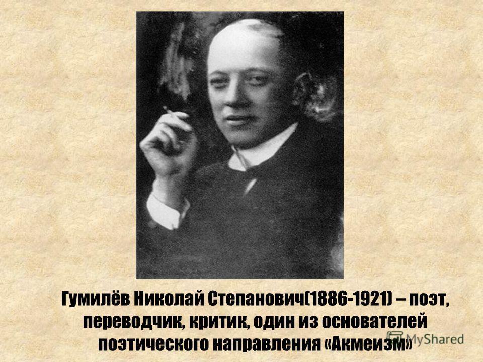 Гумилёв Николай Степанович(1886-1921) – поэт, переводчик, критик, один из основателей поэтического направления «Акмеизм»