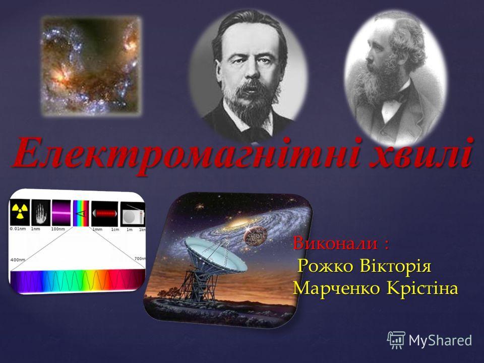 Електромагнітні хвилі Виконали : Рожко Вікторія Марченко Крістіна