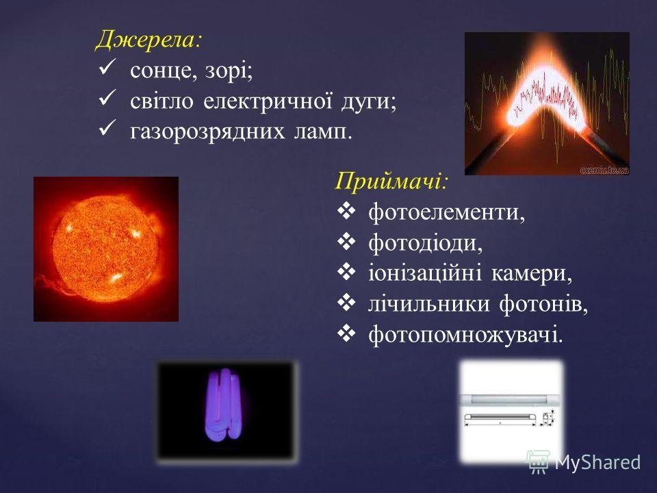 Джерела: сонце, зорі; світло електричної дуги; газорозрядних ламп. Приймачі: фотоелементи, фотодіоди, іонізаційні камери, лічильники фотонів, фотопомножувачі.