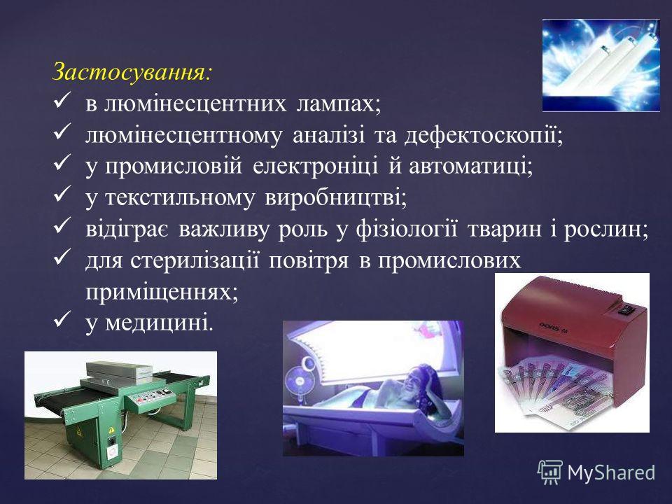 Застосування: в люмінесцентних лампах; люмінесцентному аналізі та дефектоскопії; у промисловій електроніці й автоматиці; у текстильному виробництві; відіграє важливу роль у фізіології тварин і рослин; для стерилізації повітря в промислових приміщенн
