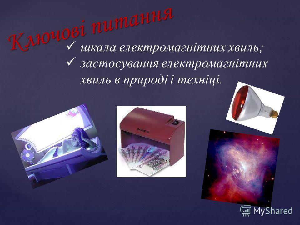 Ключові питання шкала електромагнітних хвиль; застосування електромагнітних хвиль в природі і техніці.
