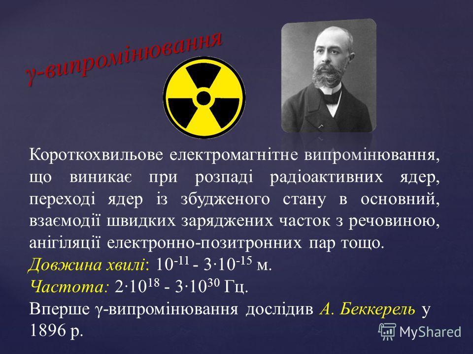 γ-випромінювання Короткохвильове електромагнітне випромінювання, що виникає при розпаді радіоактивних ядер, переході ядер із збудженого стану в основний, взаємодії швидких заряджених часток з речовиною, анігіляції електронно-позитронних пар тощо. Дов