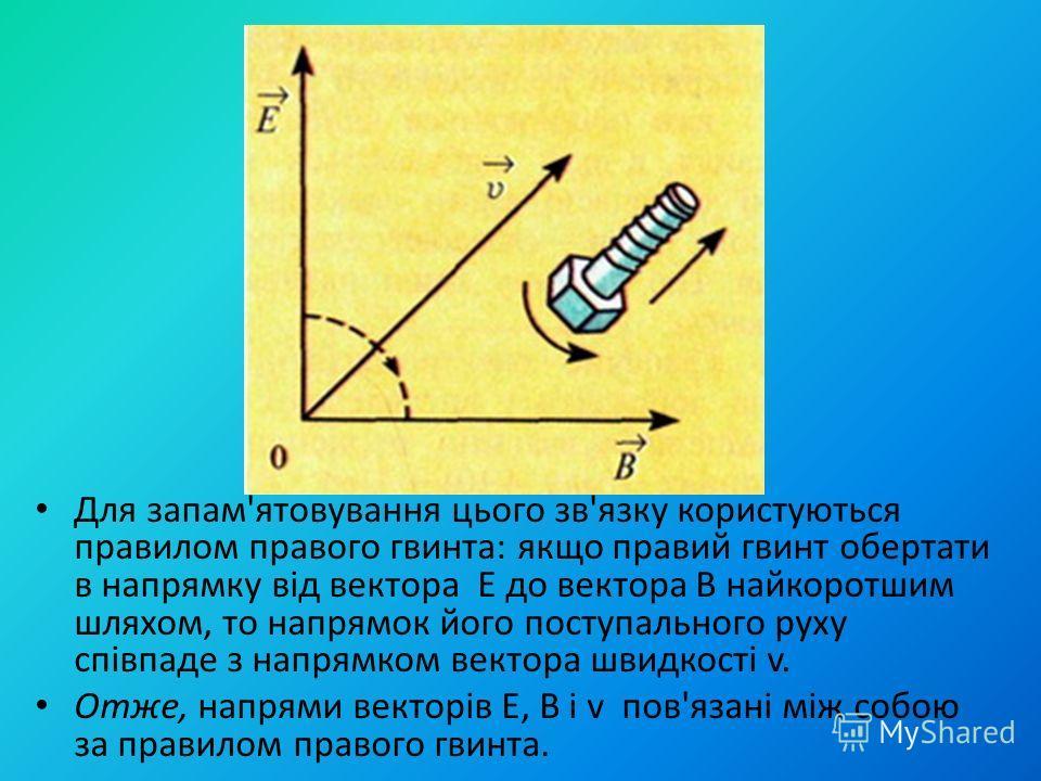 Для запам'ятовування цього зв'язку користуються правилом правого гвинта: якщо правий гвинт обертати в напрямку від вектора Е до вектора В найкоротшим шляхом, то напрямок його поступального руху cпівпаде з напрямком вектора швидкості v. Отже, напрями