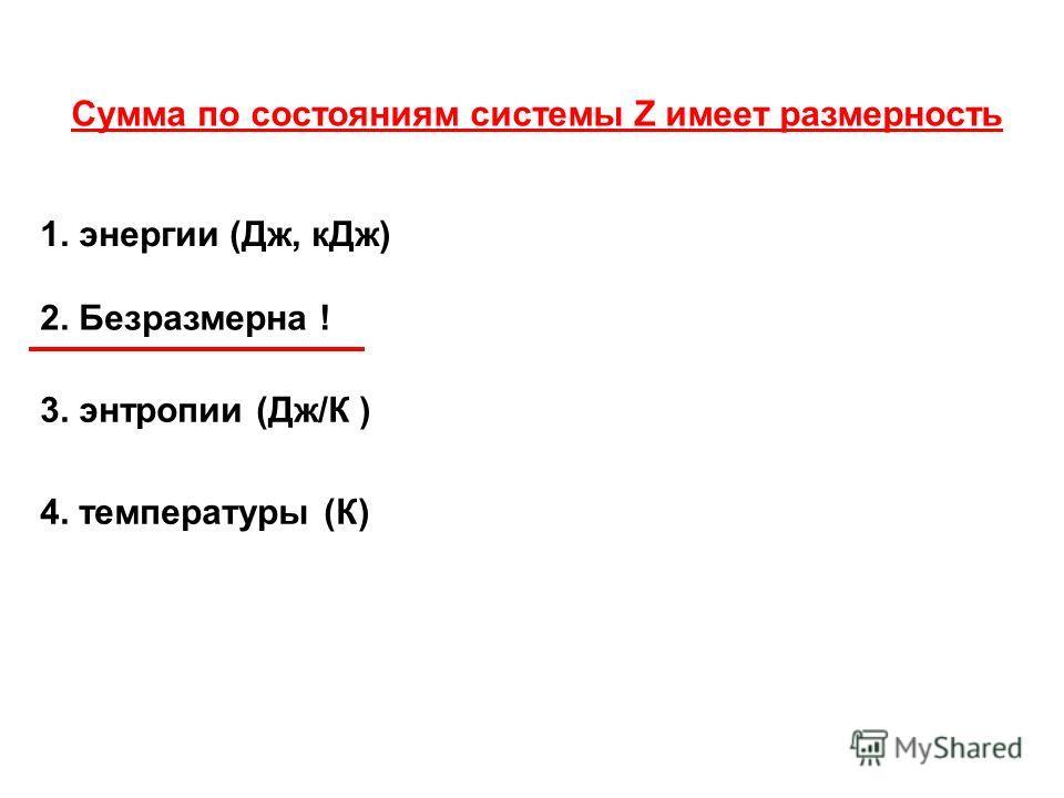 Сумма по состояниям системы Z имеет размерность 3. энтропии (Дж/К ) 2. Безразмерна ! 1. энергии (Дж, кДж) 4. температуры (К)