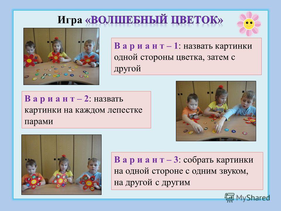 В а р и а н т – 1: назвать картинки одной стороны цветка, затем с другой В а р и а н т – 2: назвать картинки на каждом лепестке парами В а р и а н т – 3: собрать картинки на одной стороне с одним звуком, на другой с другим