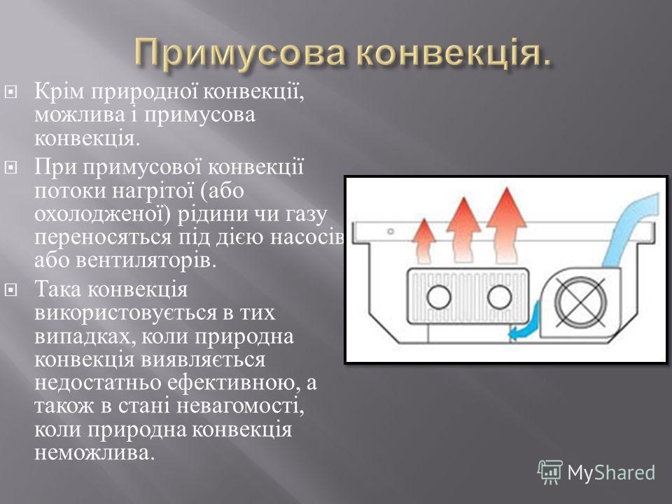 Крім природної конвекції, можлива і примусова конвекція. При примусової конвекції потоки нагрітої ( або охолодженої ) рідини чи газу переносяться під дією насосів або вентиляторів. Така конвекція використовується в тих випадках, коли природна конвекц