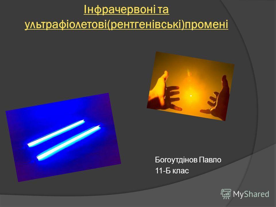 Інфрачервоні та ультрафіолетові(рентгенівські)промені Богоутдінов Павло 11-Б клас