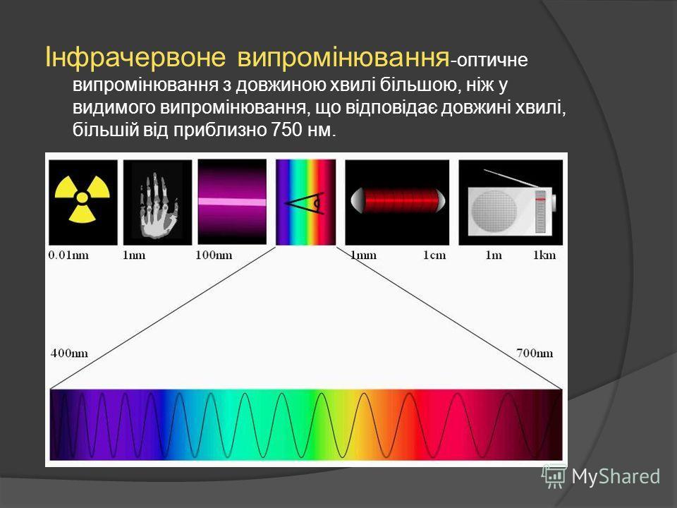 Інфрачервоне випромінювання -оптичне випромінювання з довжиною хвилі більшою, ніж у видимого випромінювання, що відповідає довжині хвилі, більшій від приблизно 750 нм.
