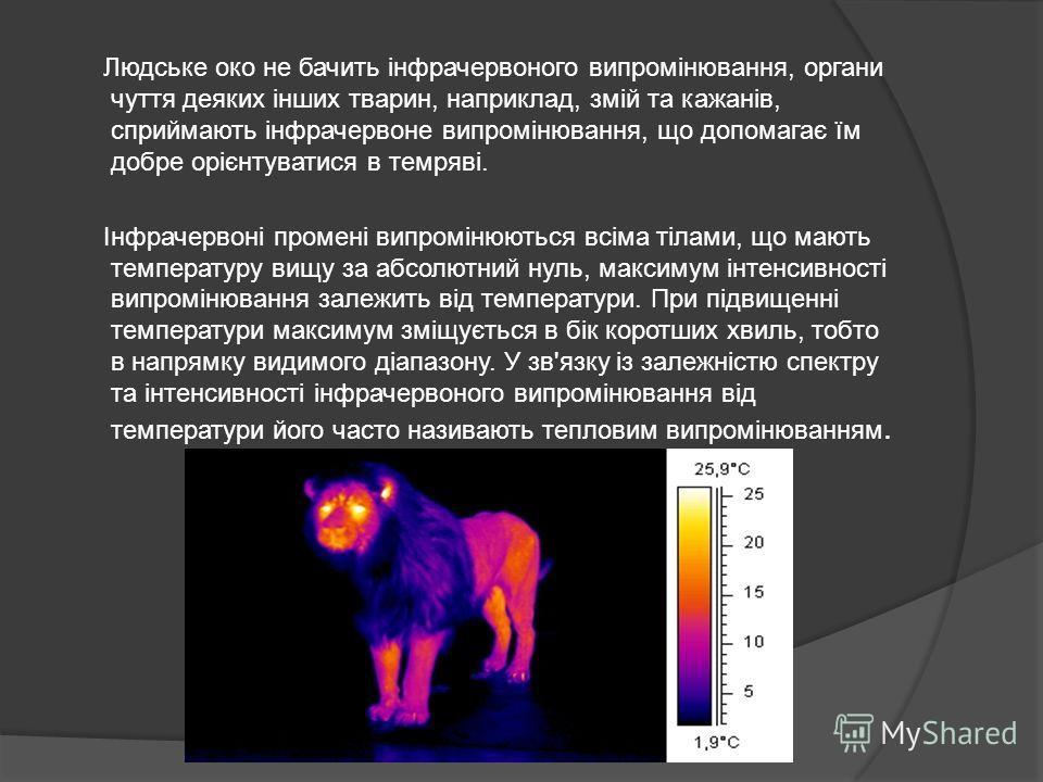Людське око не бачить інфрачервоного випромінювання, органи чуття деяких інших тварин, наприклад, змій та кажанів, сприймають інфрачервоне випромінювання, що допомагає їм добре орієнтуватися в темряві. Інфрачервоні промені випромінюються всіма тілами