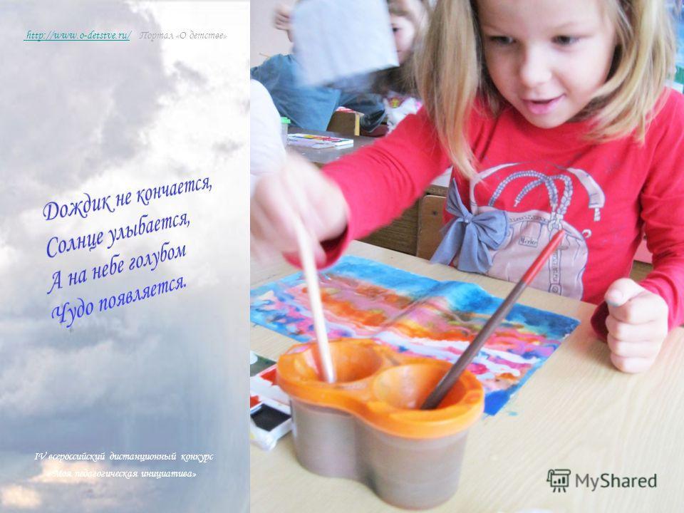 IV всероссийский дистанционный конкурс « Моя педагогическая инициатива» http://www.o-detstve.ru/ http://www.o-detstve.ru/ Портал «О детстве»