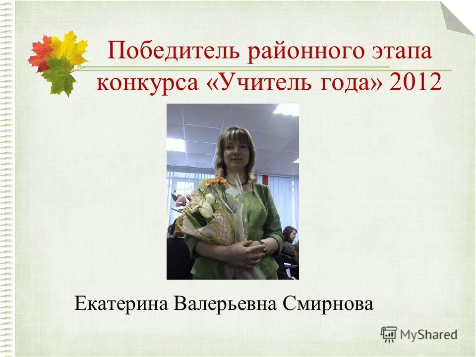 Победитель районного этапа конкурса «Учитель года» 2012 Екатерина Валерьевна Смирнова
