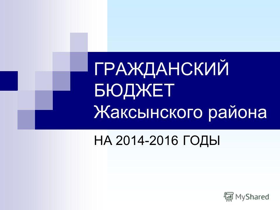 ГРАЖДАНСКИЙ БЮДЖЕТ Жаксынского района НА 2014-2016 ГОДЫ