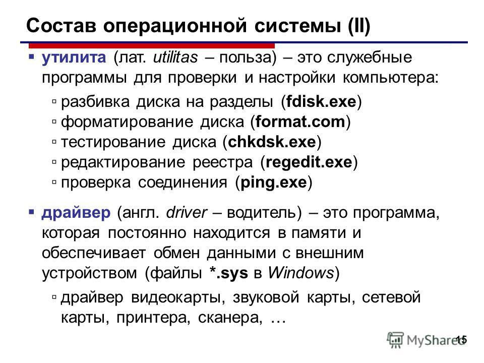 15 Состав операционной системы (II) утилита (лат. utilitas – польза) – это служебные программы для проверки и настройки компьютера: разбивка диска на разделы (fdisk.exe) форматирование диска (format.com) тестирование диска (chkdsk.exe) редактирование