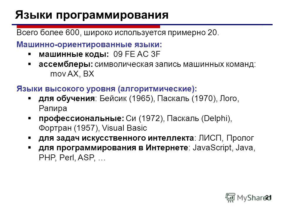 21 Языки программирования Всего более 600, широко используется примерно 20. Машинно-ориентированные языки: машинные коды: 09 FE AC 3F ассемблеры: символическая запись машинных команд: mov AX, BX Языки высокого уровня (алгоритмические): для обучения: