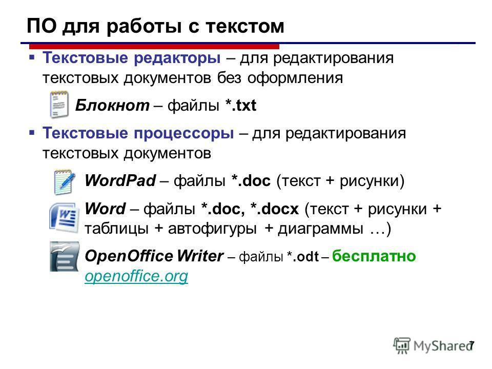 7 ПО для работы с текстом Текстовые редакторы – для редактирования текстовых документов без оформления Блокнот – файлы *.txt Текстовые процессоры – для редактирования текстовых документов WordPad – файлы *.doc (текст + рисунки) Word – файлы *.doc, *.