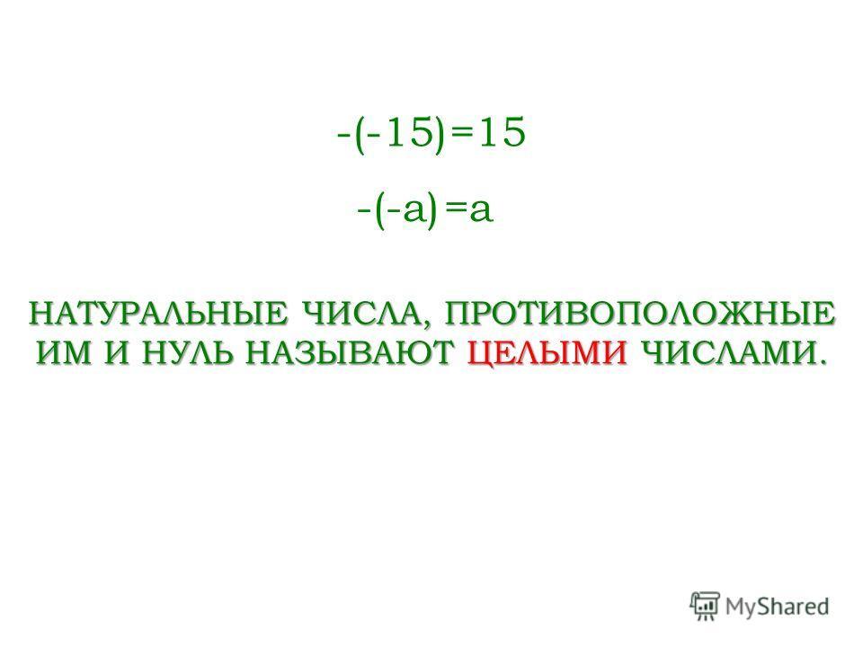 -(-15)=15 -(-a)=a=a НАТУРАЛЬНЫЕ ЧИСЛА, ПРОТИВОПОЛОЖНЫЕ ИМ И НУЛЬ НАЗЫВАЮТ ЦЕЛЫМИ ЧИСЛАМИ.